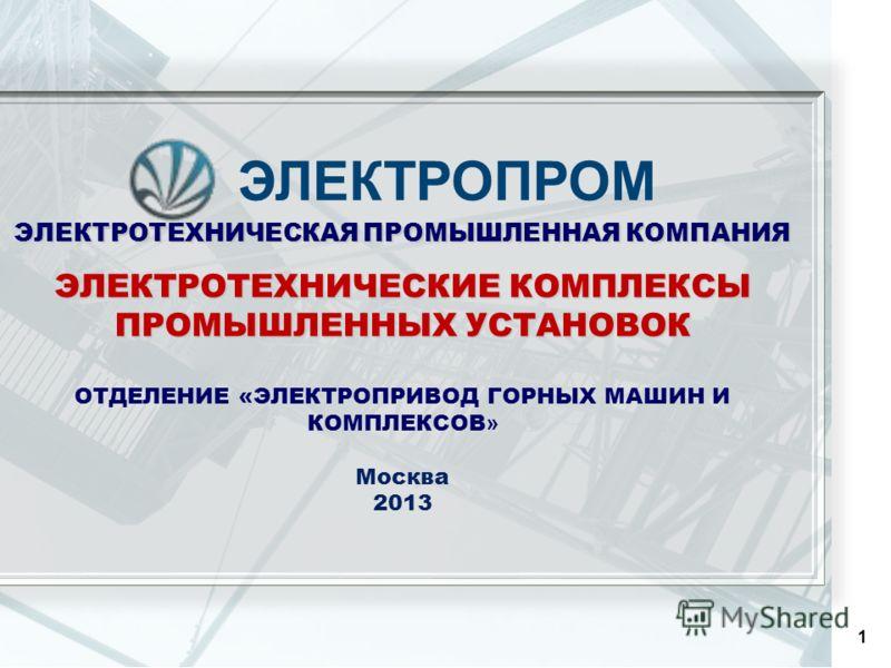 1 ЭЛЕКТРОТЕХНИЧЕСКАЯ ПРОМЫШЛЕННАЯ КОМПАНИЯ ЭЛЕКТРОТЕХНИЧЕСКИЕ КОМПЛЕКСЫ ПРОМЫШЛЕННЫХ УСТАНОВОК ОТДЕЛЕНИЕ «ЭЛЕКТРОПРИВОД ГОРНЫХ МАШИН И КОМПЛЕКСОВ » Москва 2013 ЭЛЕКТРОПРОМ