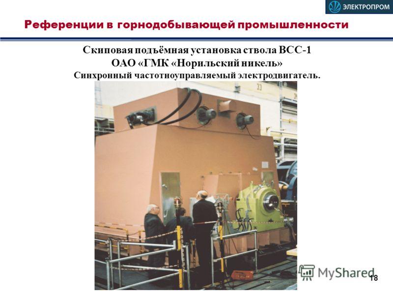 Референции в горнодобывающей промышленности 18 Скиповая подъёмная установка ствола ВСС-1 ОАО «ГМК «Норильский никель» Синхронный частотноуправляемый электродвигатель.