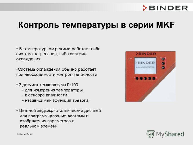 © Binder GmbH Контроль температуры в серии MKF В температурном режиме работает либо система нагревания, либо система охлаждения Система охлаждения обычно работает при необходимости контроля влажности 3 датчика температуры Pt100 - для измерения темпер