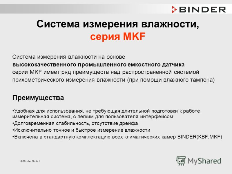 © Binder GmbH Система измерения влажности, серия MKF Система измерения влажности на основе высококачественного промышленного емкостного датчика серии MKF имеет ряд преимуществ над распространенной системой психометрического измерения влажности (при п