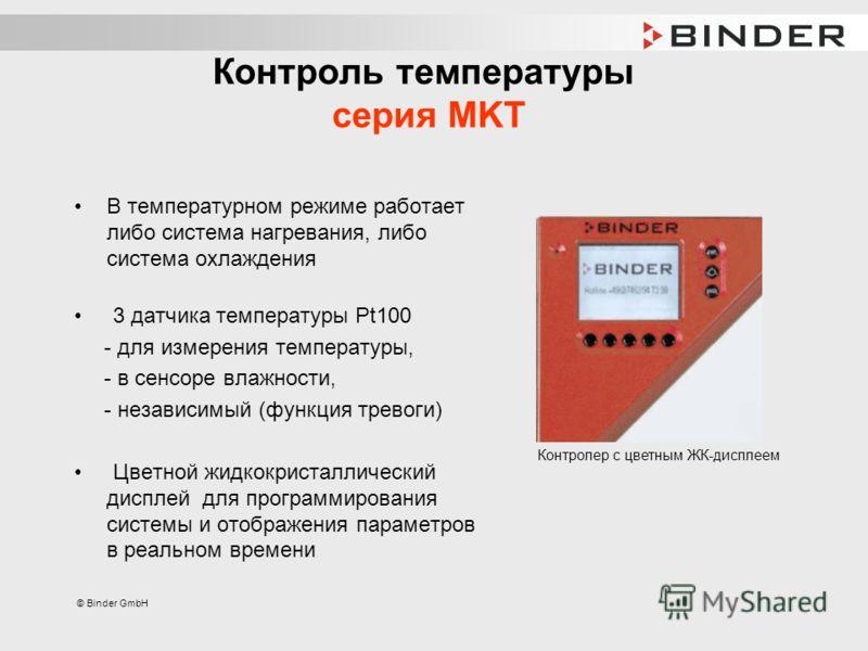 © Binder GmbH Контроль температуры серия MKT В температурном режиме работает либо система нагревания, либо система охлаждения 3 датчика температуры Pt100 - для измерения температуры, - в сенсоре влажности, - независимый (функция тревоги) Цветной жидк