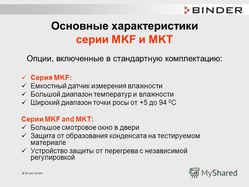 © Binder GmbH Основные характеристики серии MKF и MKT Опции, включенные в стандартную комплектацию: Серия MKF: Емкостный датчик измерения влажности Большой диапазон температур и влажности Широкий диапазон точки росы от +5 до 94 0 С Серии MKF and MKT: