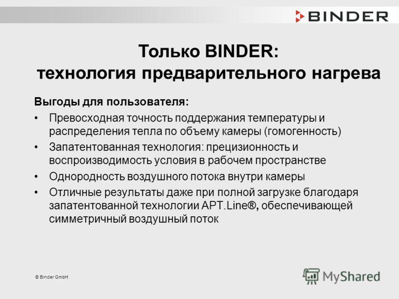 © Binder GmbH Выгоды для пользователя: Превосходная точность поддержания температуры и распределения тепла по объему камеры (гомогенность) Запатентованная технология: прецизионность и воспроизводимость условия в рабочем пространстве Однородность возд