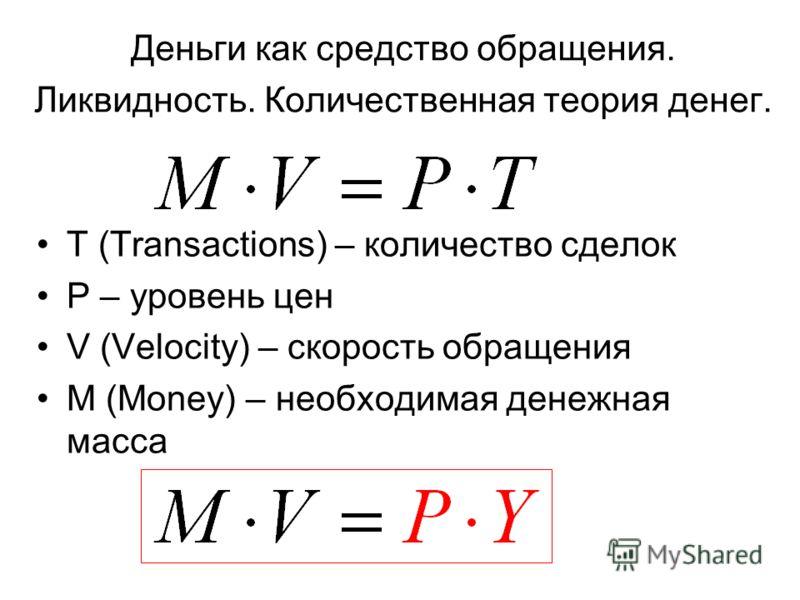 Деньги как средство обращения. Ликвидность. Количественная теория денег. T (Transactions) – количество сделок P – уровень цен V (Velocity) – скорость обращения M (Money) – необходимая денежная масса