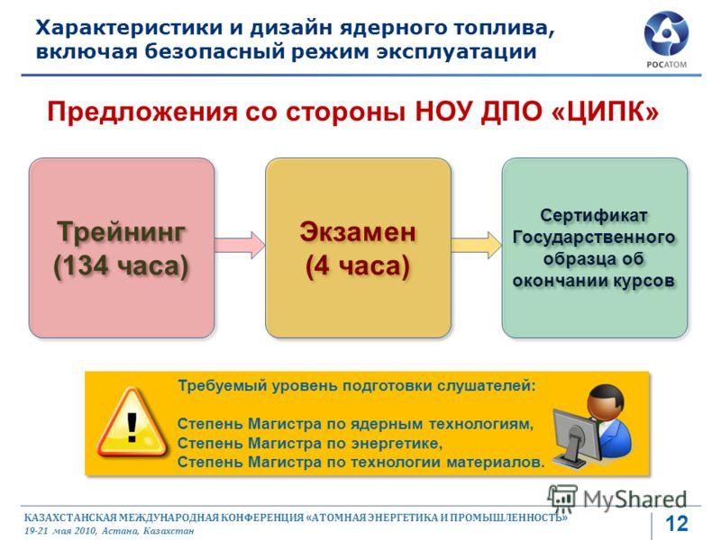 КАЗАХСТАНСКАЯ МЕЖДУНАРОДНАЯ КОНФЕРЕНЦИЯ « АТОМНАЯ ЭНЕРГЕТИКА И ПРОМЫШЛЕННОСТЬ » 19-21 мая 2010, Астана, Казахстан 12 Характеристики и дизайн ядерного топлива, включая безопасный режим эксплуатации Предложения со стороны НОУ ДПО «ЦИПК» Требуемый урове