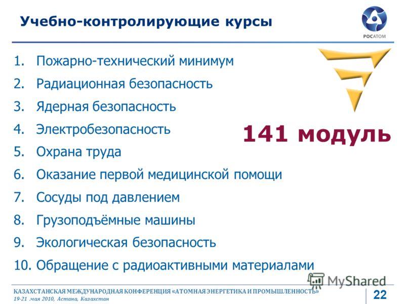 КАЗАХСТАНСКАЯ МЕЖДУНАРОДНАЯ КОНФЕРЕНЦИЯ « АТОМНАЯ ЭНЕРГЕТИКА И ПРОМЫШЛЕННОСТЬ » 19-21 мая 2010, Астана, Казахстан 1.Пожарно-технический минимум 2.Радиационная безопасность 3.Ядерная безопасность 4.Электробезопасность 5.Охрана труда 6.Оказание первой