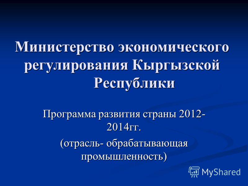 Министерство экономического регулирования Кыргызской Республики Программа развития страны 2012- 2014гг. (отрасль- обрабатывающая промышленность)
