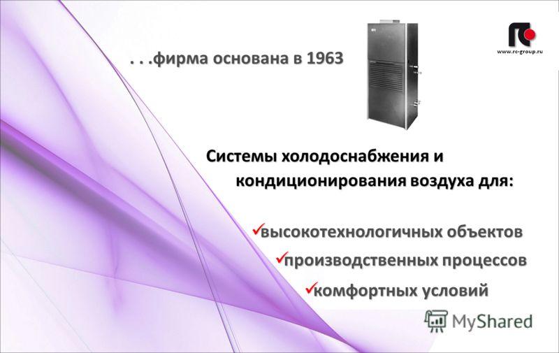 ...фирма основана в 1963 Системы холодоснабжения и кондиционирования воздуха для: высокотехнологичных объектов высокотехнологичных объектов производственных процессов производственных процессов комфортных условий комфортных условий