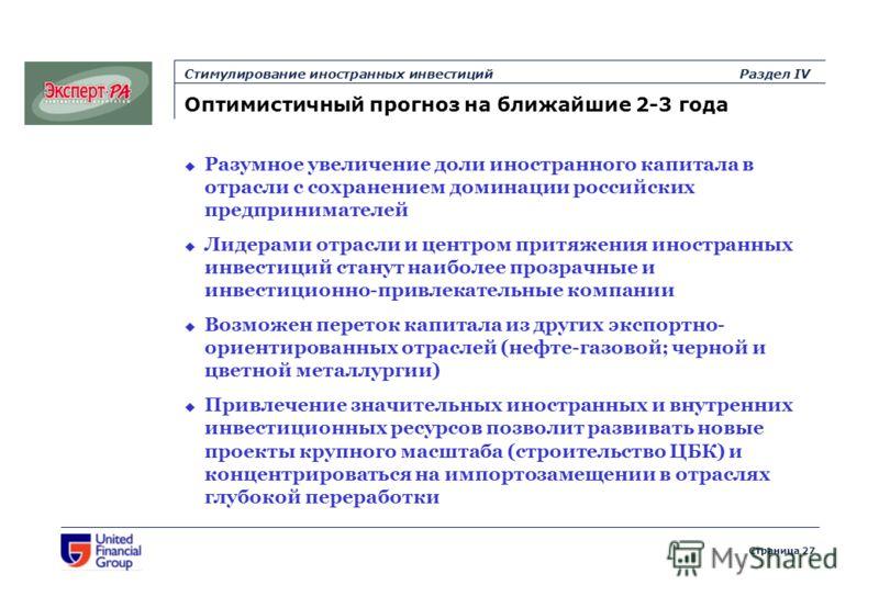 Страница 27 Стимулирование иностранных инвестицийРаздел IV Оптимистичный прогноз на ближайшие 2-3 года Разумное увеличение доли иностранного капитала в отрасли с сохранением доминации российских предпринимателей Лидерами отрасли и центром притяжения