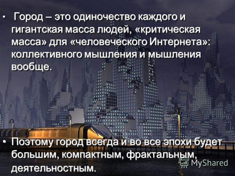 Город – это одиночество каждого и гигантская масса людей, «критическая масса» для «человеческого Интернета»: коллективного мышления и мышления вообще. Поэтому город всегда и во все эпохи будет большим, компактным, фрактальным, деятельностным.Поэтому