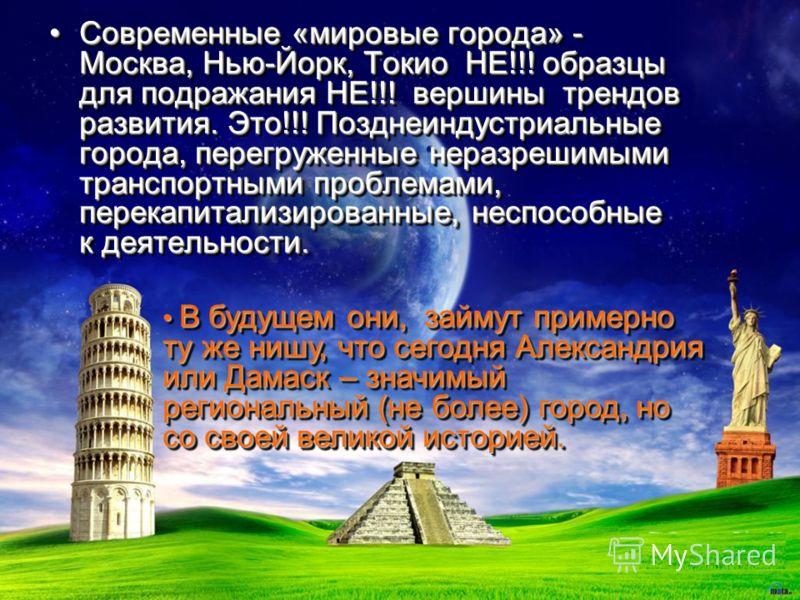 Современные «мировые города» - Москва, Нью-Йорк, Токио НЕ!!! образцы для подражания НЕ!!! вершины трендов развития. Это!!! Позднеиндустриальные города, перегруженные неразрешимыми транспортными проблемами, перекапитализированные, неспособные к деятел