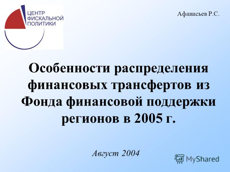 Особенности распределения финансовых трансфертов из Фонда финансовой поддержки регионов в 2005 г. Август 2004 Афанасьев Р.С.