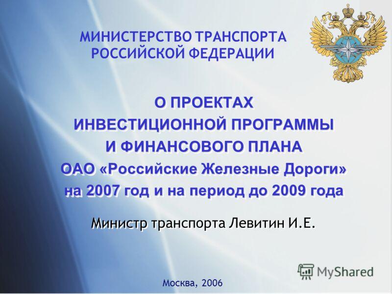 МИНИСТЕРСТВО ТРАНСПОРТА РОССИЙСКОЙ ФЕДЕРАЦИИ О ПРОЕКТАХ ИНВЕСТИЦИОННОЙ ПРОГРАММЫ И ФИНАНСОВОГО ПЛАНА ОАО «Российские Железные Дороги» на 2007 год и на период до 2009 года О ПРОЕКТАХ ИНВЕСТИЦИОННОЙ ПРОГРАММЫ И ФИНАНСОВОГО ПЛАНА ОАО «Российские Железны