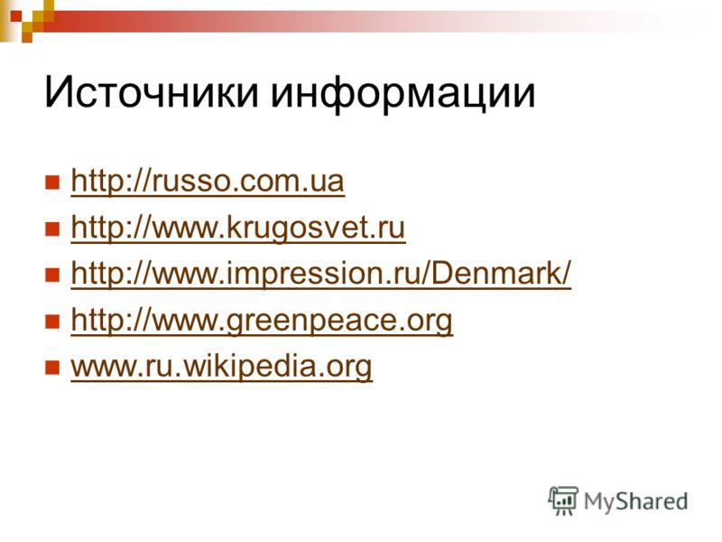 Источники информации http://russo.com.ua http://www.krugosvet.ru http://www.impression.ru/Denmark/ http://www.greenpeace.org www.ru.wikipedia.org www.ru.wikipedia.org