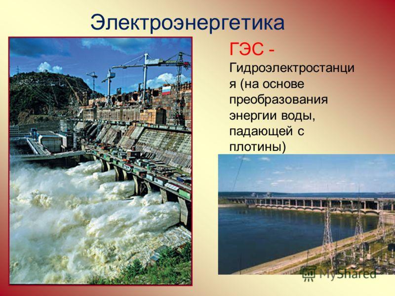 ГЭС - Гидроэлектростанци я (на основе преобразования энергии воды, падающей с плотины) Электроэнергетика