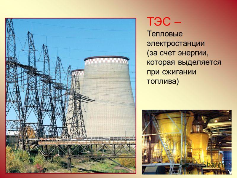 ТЭС – Тепловые электростанции (за счет энергии, которая выделяется при сжигании топлива)