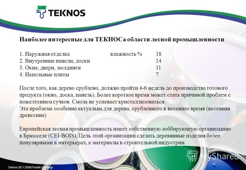Teknos 28.1.2008 Fredrik Calenius Наиболее интересные для ТЕКНОСа области лесной промышленности 1. Наружная отделкавлажность %18 2. Внутренние панели, доски14 3. Окна, двери, молдинги 11 4. Напольные плиты7 После того, как дерево срублено, должно про