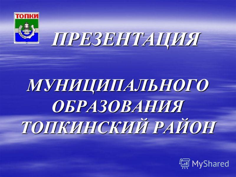 ПРЕЗЕНТАЦИЯ МУНИЦИПАЛЬНОГО ОБРАЗОВАНИЯ ТОПКИНСКИЙ РАЙОН