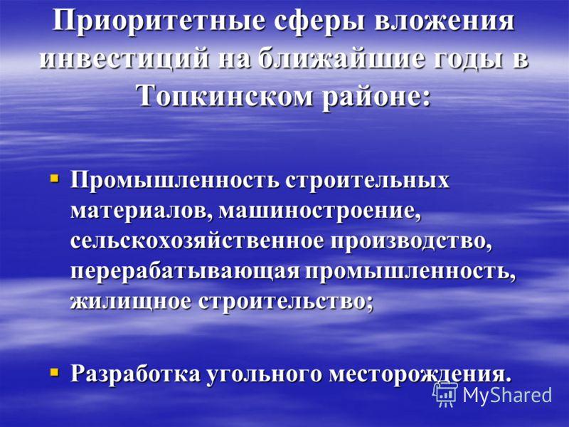 Приоритетные сферы вложения инвестиций на ближайшие годы в Топкинском районе: Промышленность строительных материалов, машиностроение, сельскохозяйственное производство, перерабатывающая промышленность, жилищное строительство; Промышленность строитель