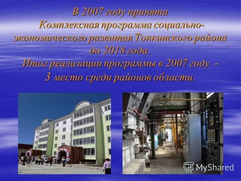 В 2007 году принята Комплексная программа социально- экономического развития Топкинского района до 2018 года. Итог реализации программы в 2007 году - 3 место среди районов области.