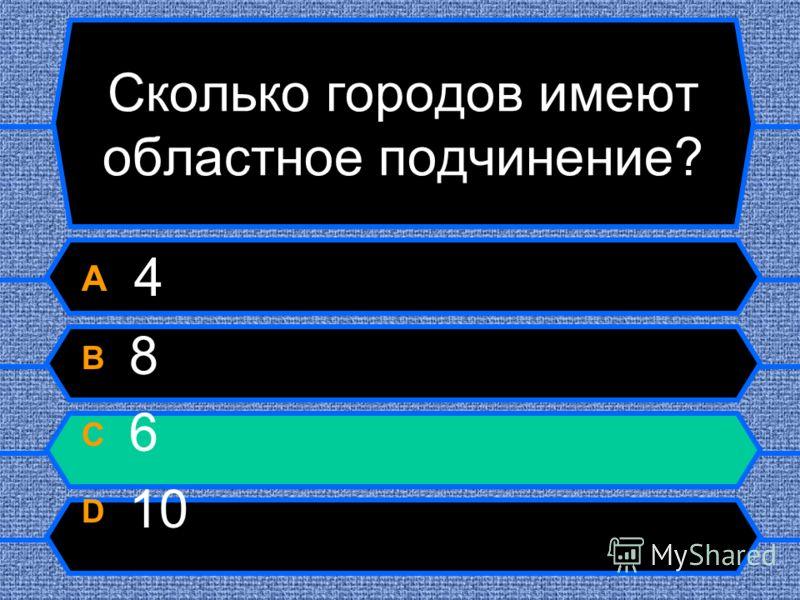 Сколько городов имеют областное подчинение? A 4 B 8 C 6 D 10