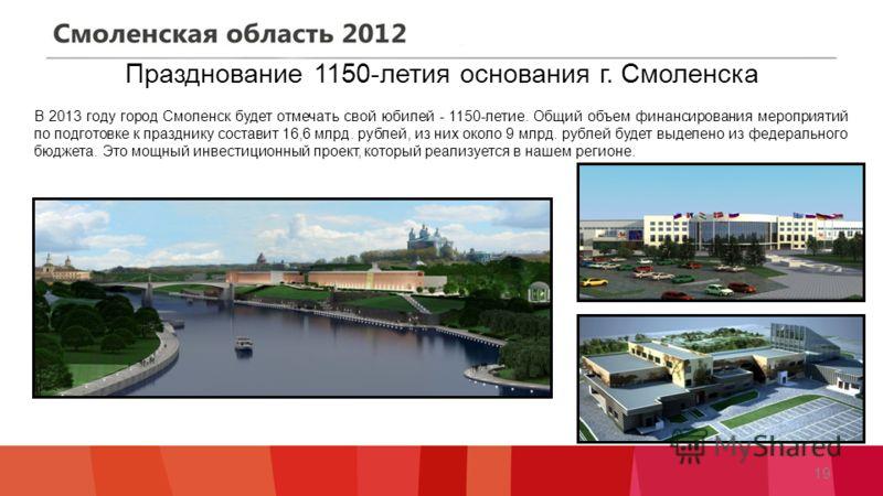 Празднование 1150-летия основания г. Смоленска 19 В 2013 году город Смоленск будет отмечать свой юбилей - 1150-летие. Общий объем финансирования мероприятий по подготовке к празднику составит 16,6 млрд. рублей, из них около 9 млрд. рублей будет выдел
