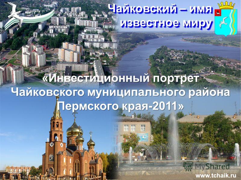 Чайковский – имя известное миру www.tchaik.ru «Инвестиционный портрет Чайковского муниципального района Пермского края-2011»