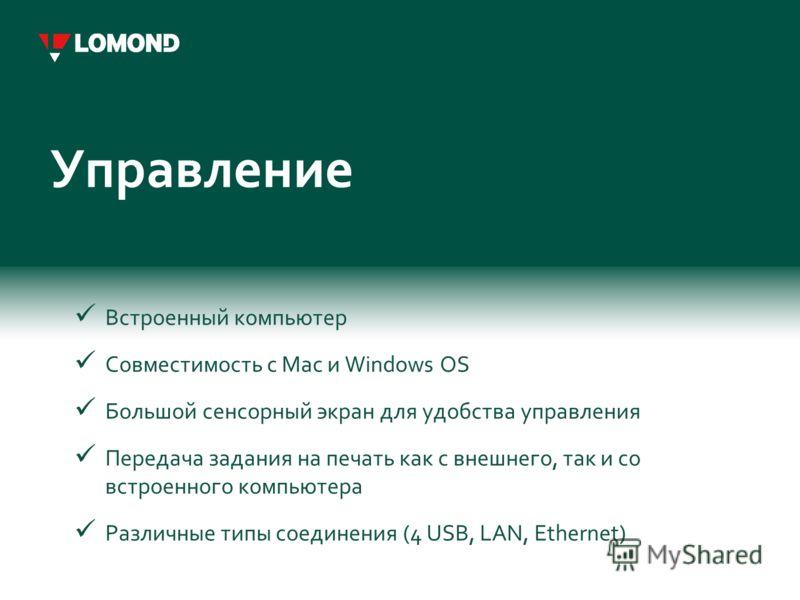 Управление Встроенный компьютер Совместимость с Mac и Windows OS Большой сенсорный экран для удобства управления Передача задания на печать как с внешнего, так и со встроенного компьютера Различные типы соединения (4 USB, LAN, Ethernet)