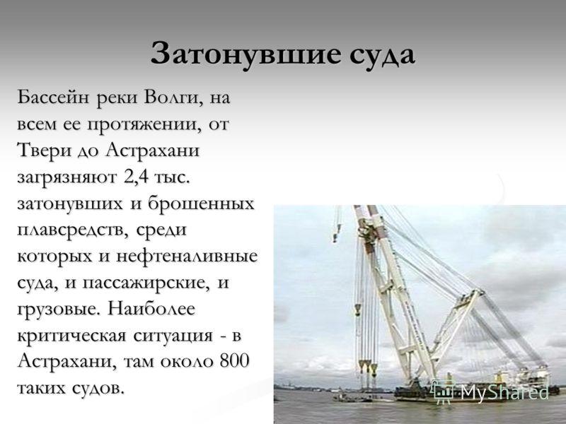 Бассейн реки Волги, на всем ее протяжении, от Твери до Астрахани загрязняют 2,4 тыс. затонувших и брошенных плавсредств, среди которых и нефтеналивные суда, и пассажирские, и грузовые. Наиболее критическая ситуация - в Астрахани, там около 800 таких