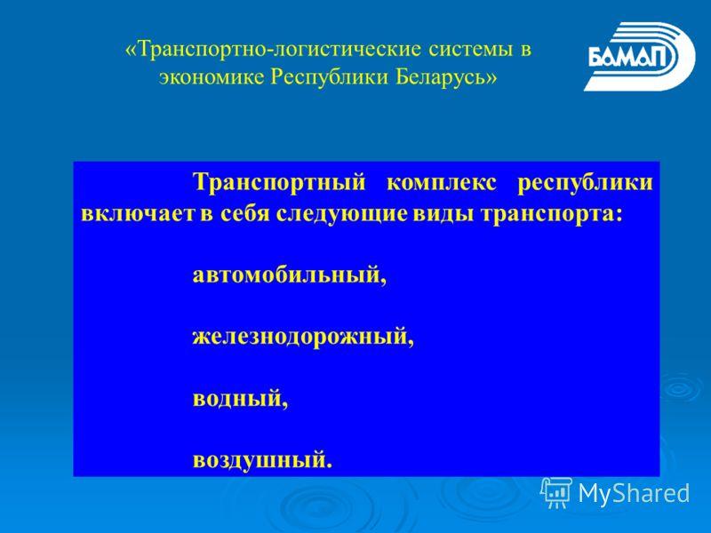 Транспортный комплекс республики включает в себя следующие виды транспорта: автомобильный, железнодорожный, водный, воздушный. «Транспортно-логистические системы в экономике Республики Беларусь»