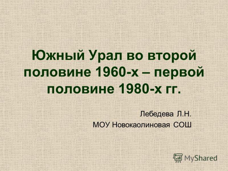 Южный Урал во второй половине 1960-х – первой половине 1980-х гг. Лебедева Л.Н. МОУ Новокаолиновая СОШ