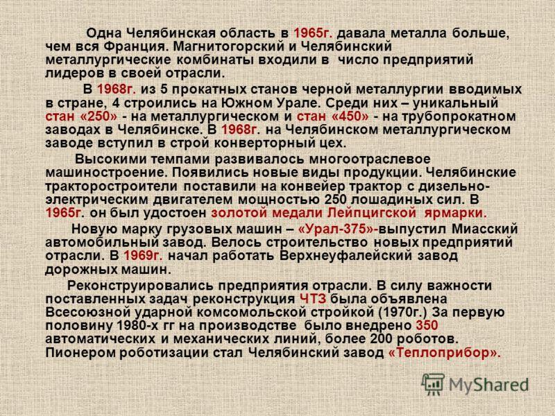 Одна Челябинская область в 1965г. давала металла больше, чем вся Франция. Магнитогорский и Челябинский металлургические комбинаты входили в число предприятий лидеров в своей отрасли. В 1968г. из 5 прокатных станов черной металлургии вводимых в стране