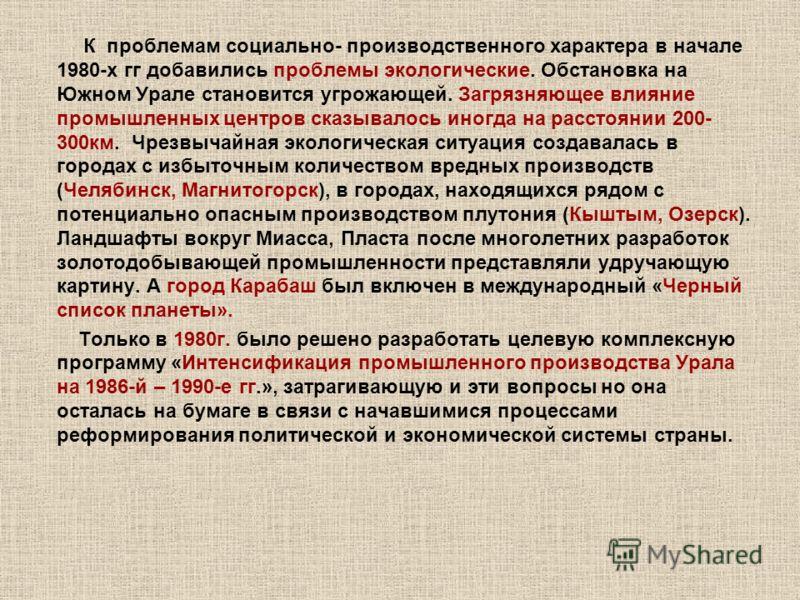 К проблемам социально- производственного характера в начале 1980-х гг добавились проблемы экологические. Обстановка на Южном Урале становится угрожающей. Загрязняющее влияние промышленных центров сказывалось иногда на расстоянии 200- 300км. Чрезвычай
