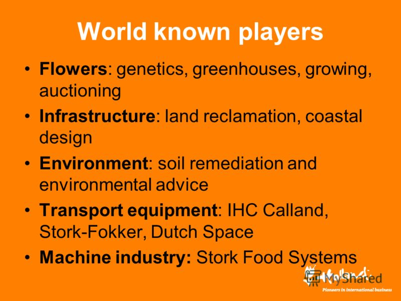 World known players Flowers: genetics, greenhouses, growing, auctioning Infrastructure: land reclamation, coastal design Environment: soil remediation and environmental advice Transport equipment: IHC Calland, Stork-Fokker, Dutch Space Machine indust