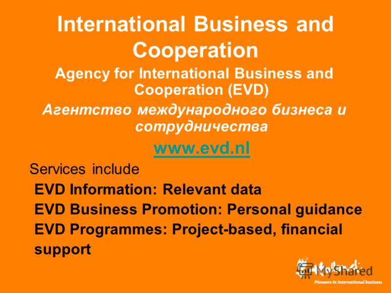 International Business and Cooperation Agency for International Business and Cooperation (EVD) Агентство международного бизнеса и сотрудничества www.evd.nl Services include EVD Information: Relevant data EVD Business Promotion: Personal guidance EVD