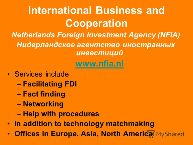 International Business and Cooperation Netherlands Foreign Investment Agency (NFIA) Нидерландское агентство иностранных инвестиций www.nfia.nl Services include –Facilitating FDI –Fact finding –Networking –Help with procedures In addition to technolog