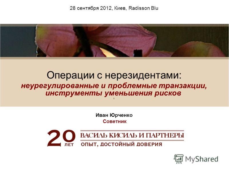 28 сентября 2012, Киев, Radisson Blu Операции с нерезидентами: неурегулированные и проблемные транзакции, инструменты уменьшения рисков Иван Юрченко Советник