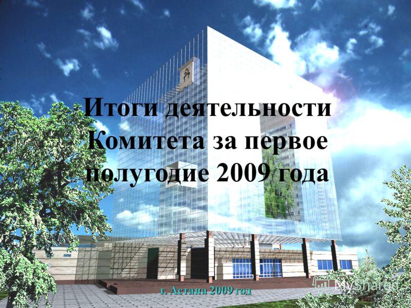 Итоги деятельности Комитета за первое полугодие 2009 года г. Астана 2009 год