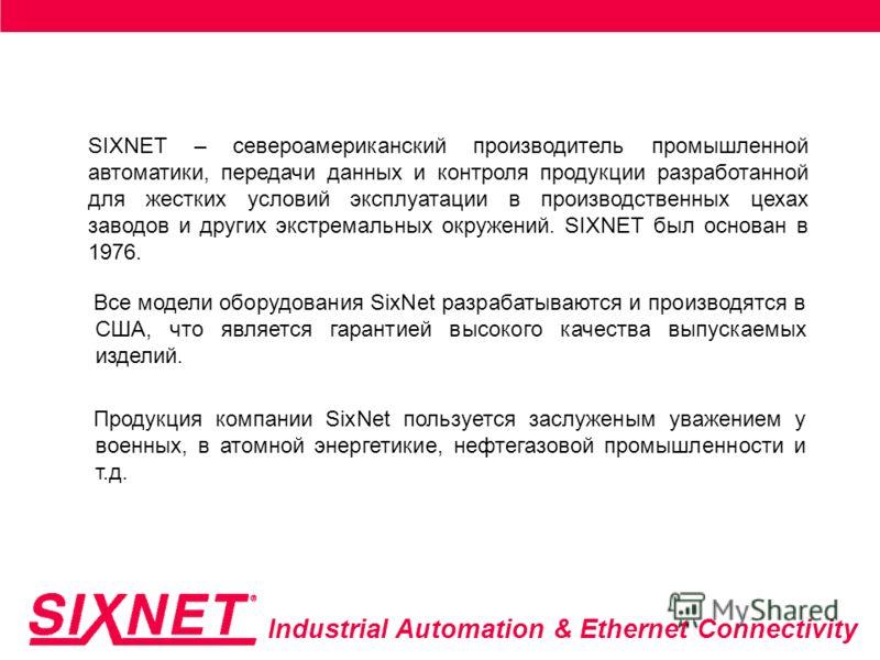 Industrial Automation & Ethernet Connectivity SIXNET – североамериканский производитель промышленной автоматики, передачи данных и контроля продукции разработанной для жестких условий эксплуатации в производственных цехах заводов и других экстремальн
