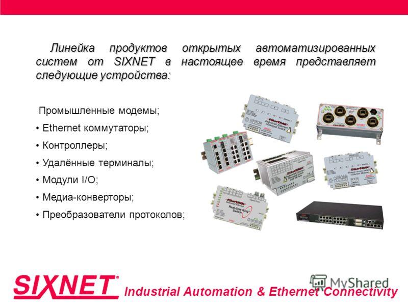 Industrial Automation & Ethernet Connectivity Линейка продуктов открытых автоматизированных систем от SIXNET в настоящее время представляет следующие устройства: Промышленные модемы; Ethernet коммутаторы; Контроллеры; Удалённые терминалы; Модули I/O;