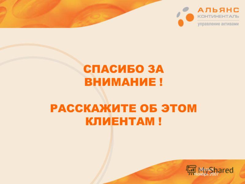 СПАСИБО ЗА ВНИМАНИЕ ! РАССКАЖИТЕ ОБ ЭТОМ КЛИЕНТАМ ! Москва Ноябрь 2007