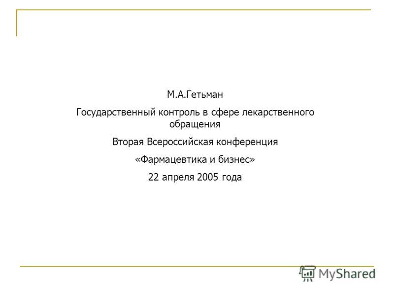М.А.Гетьман Государственный контроль в сфере лекарственного обращения Вторая Всероссийская конференция «Фармацевтика и бизнес» 22 апреля 2005 года