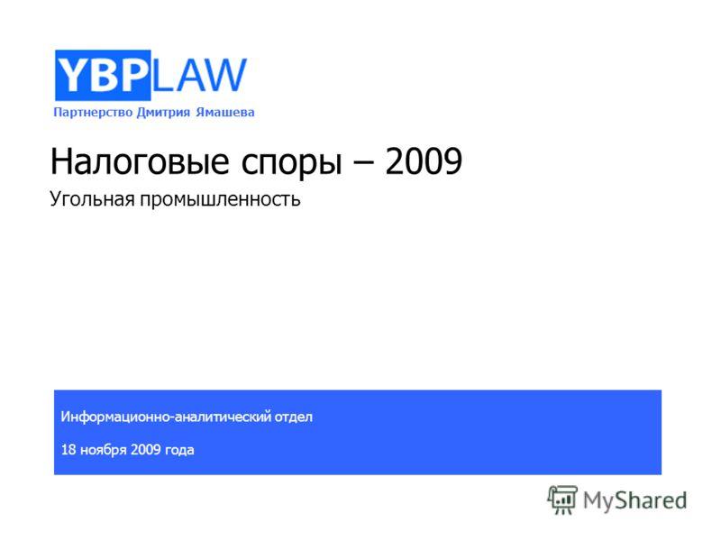 Партнерство Дмитрия Ямашева Информационно-аналитический отдел 18 ноября 2009 года Налоговые споры – 2009 Угольная промышленность