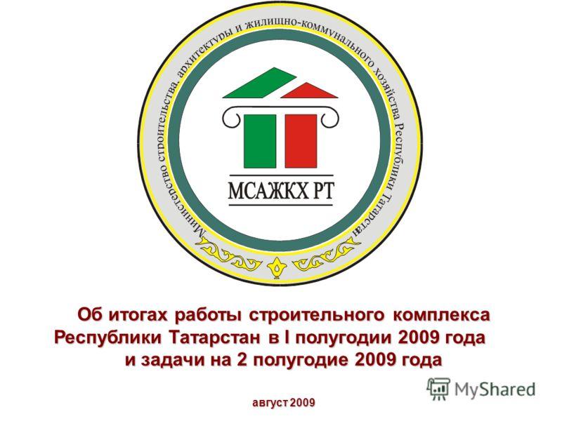 Об итогах работы строительного комплекса Республики Татарстан в I полугодии 2009 года и задачи на 2 полугодие 2009 года август 2009