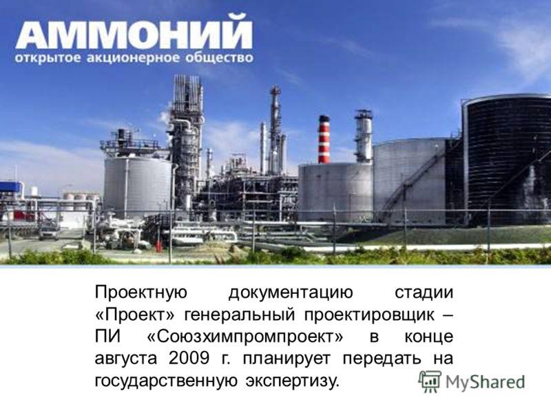 Проектную документацию стадии «Проект» генеральный проектировщик – ПИ «Союзхимпромпроект» в конце августа 2009 г. планирует передать на государственную экспертизу.
