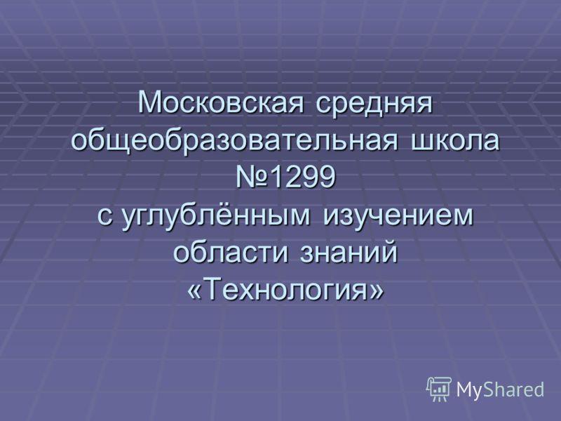 Московская средняя общеобразовательная школа 1299 с углублённым изучением области знаний «Технология»