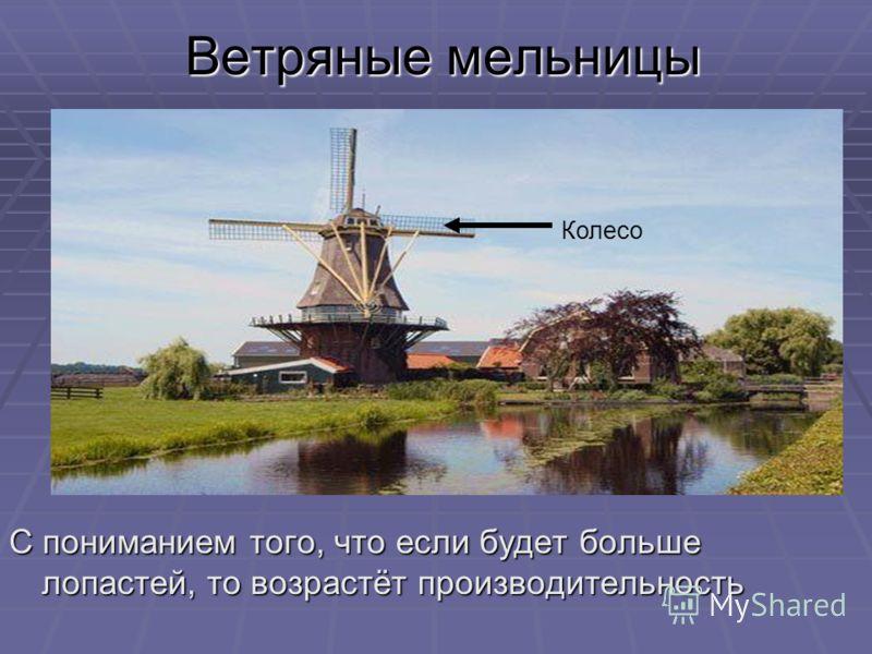 Ветряные мельницы С пониманием того, что если будет больше лопастей, то возрастёт производительность Колесо