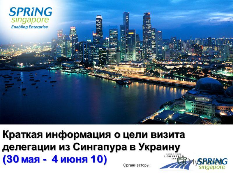 1 Краткая информация о цели визита делегации из Сингапура в Украину (30 мая - 4 июня 10) Организаторы: