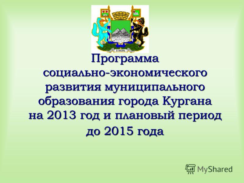 Программа социально-экономического развития муниципального образования города Кургана на 2013 год и плановый период до 2015 года