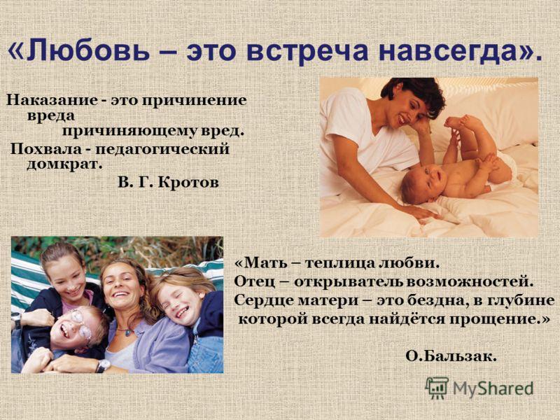 « Любовь – это встреча навсегда». Наказание - это причинение вреда причиняющему вред. Похвала - педагогический домкрат. В. Г. Кротов «Мать – теплица любви. Отец – открыватель возможностей. Сердце матери – это бездна, в глубине которой всегда найдётся